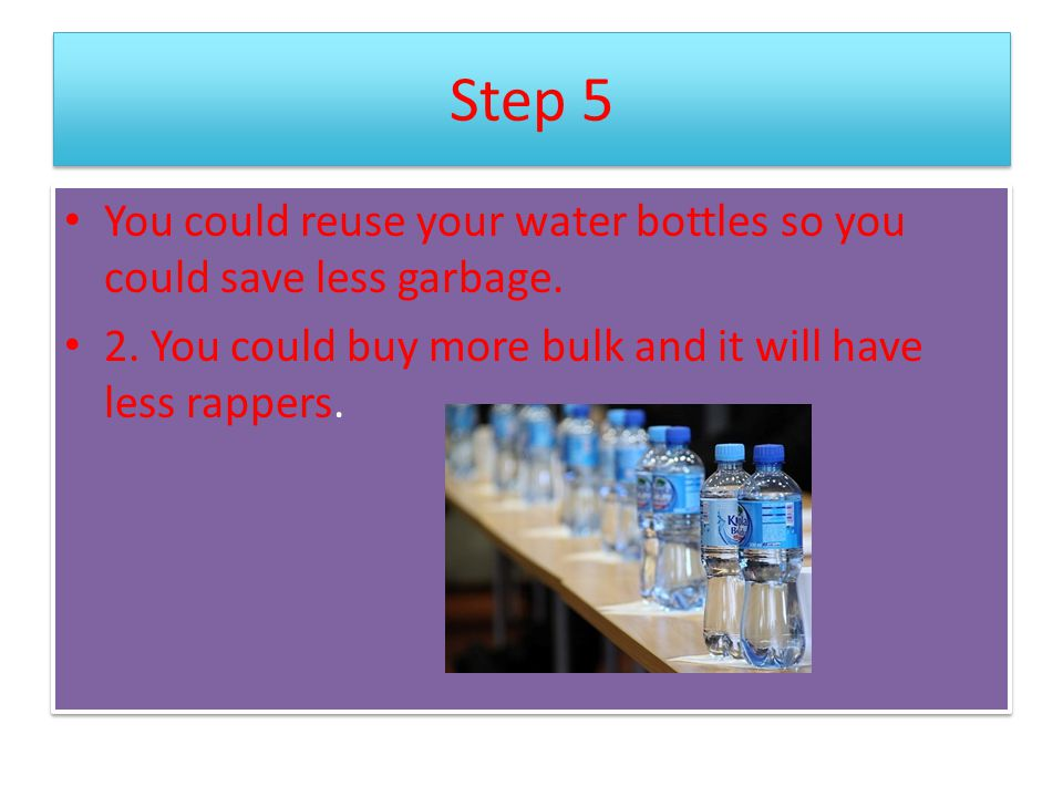 Step 5 You could reuse your water bottles so you could save less garbage.