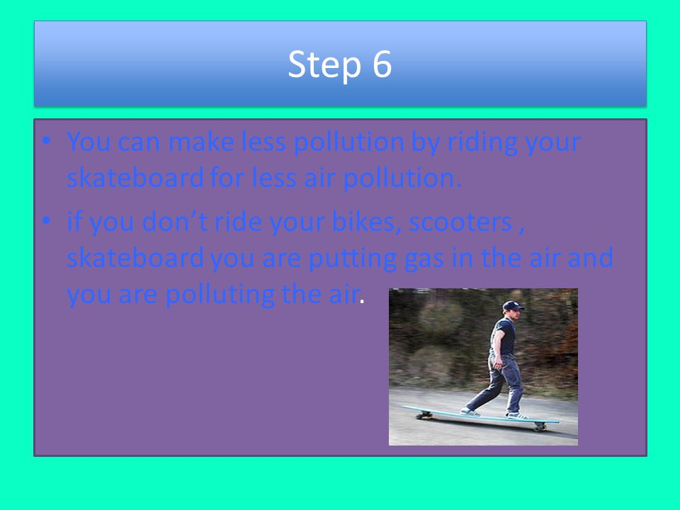 Step 6 You can make less pollution by riding your skateboard for less air pollution.