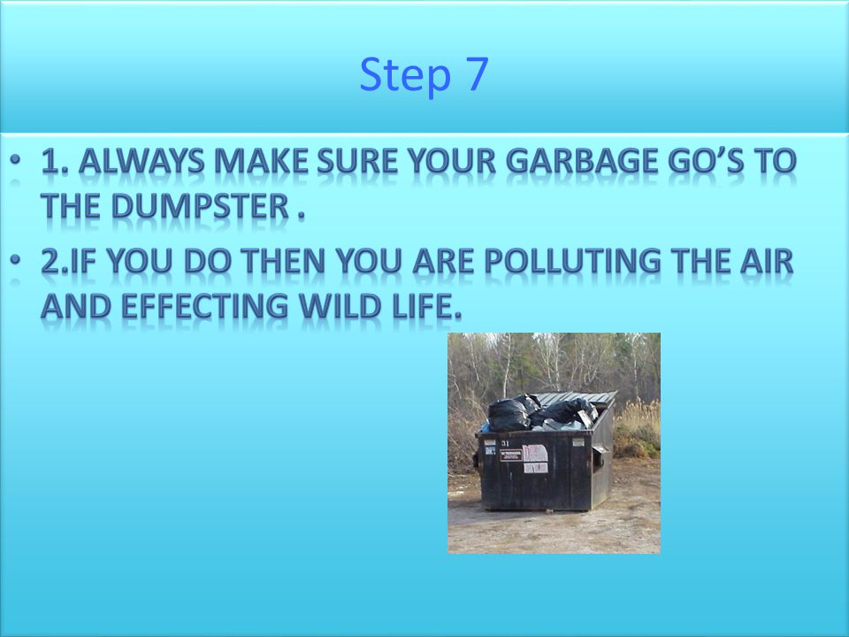 Step 7 1. Always make sure your garbage go's to the dumpster .