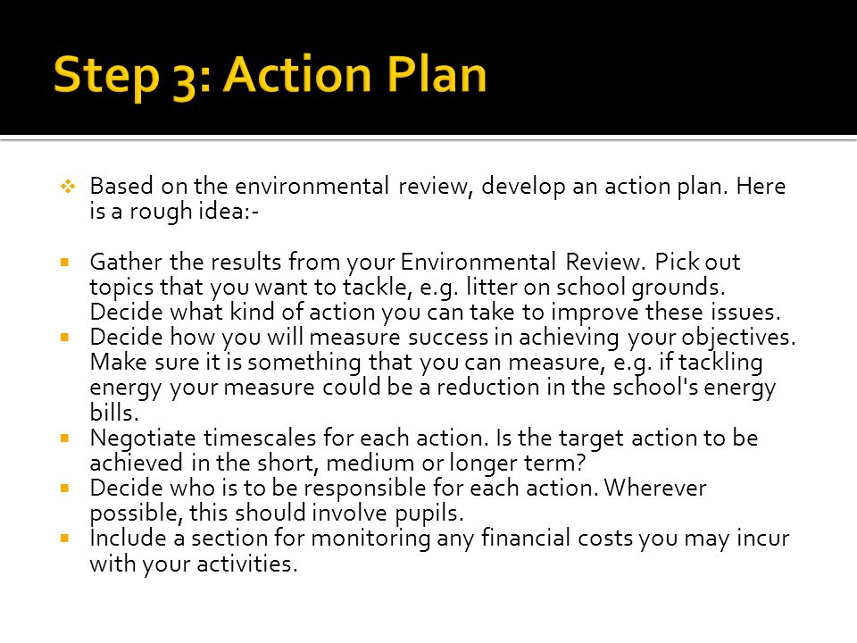Step 3: Action Plan Based on the environmental review, develop an action plan. Here is a rough idea:-