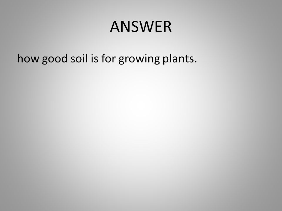 ANSWER how good soil is for growing plants.