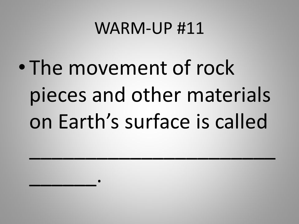 WARM-UP #11 The movement of rock pieces and other materials on Earth's surface is called ____________________________.