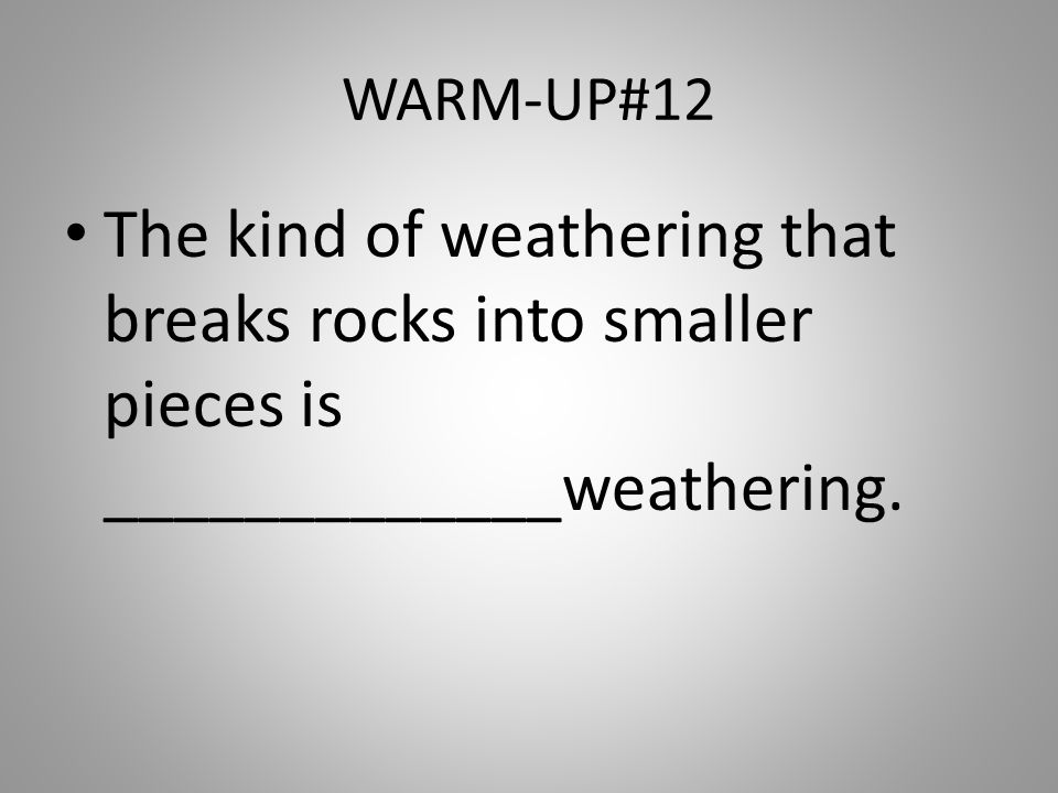 WARM-UP#12 The kind of weathering that breaks rocks into smaller pieces is _____________weathering.