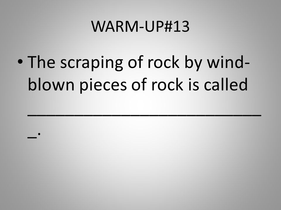 WARM-UP#13 The scraping of rock by wind-blown pieces of rock is called __________________________.