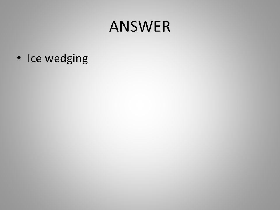 ANSWER Ice wedging