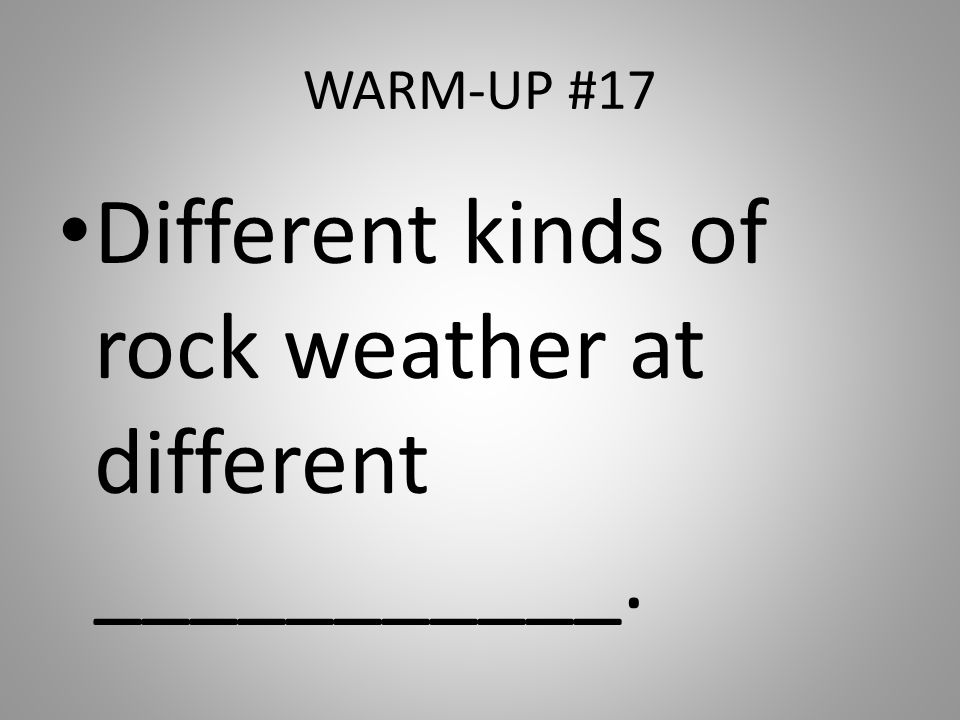 Different kinds of rock weather at different ___________.
