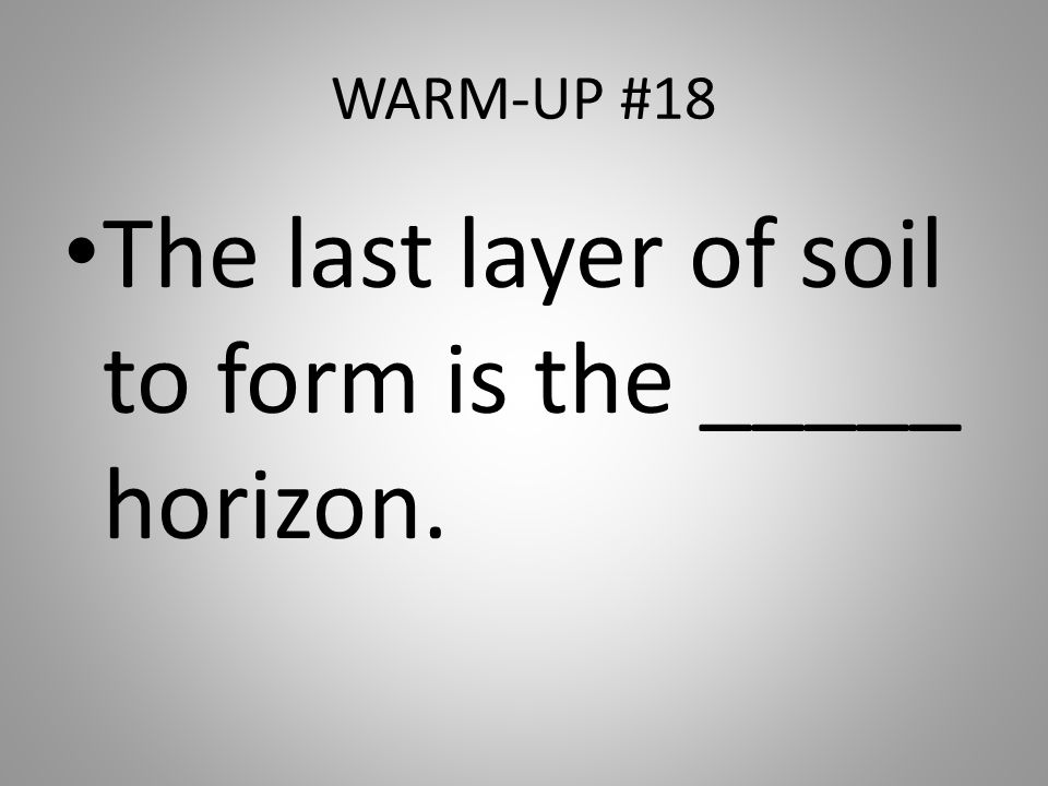 The last layer of soil to form is the _____ horizon.