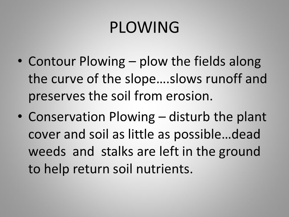 PLOWING Contour Plowing – plow the fields along the curve of the slope….slows runoff and preserves the soil from erosion.