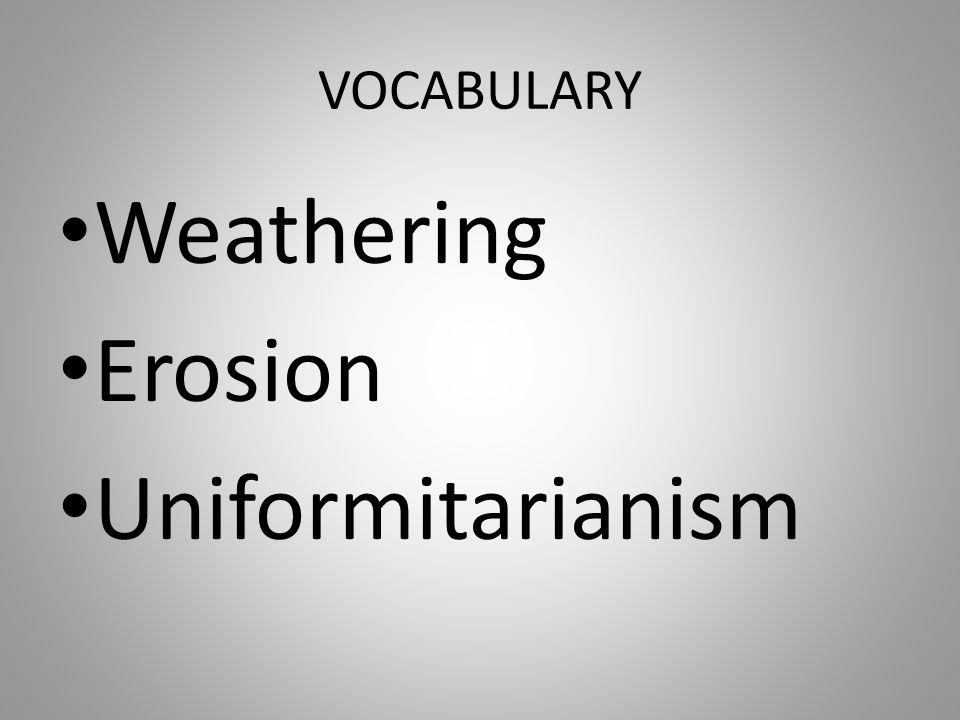 VOCABULARY Weathering Erosion Uniformitarianism