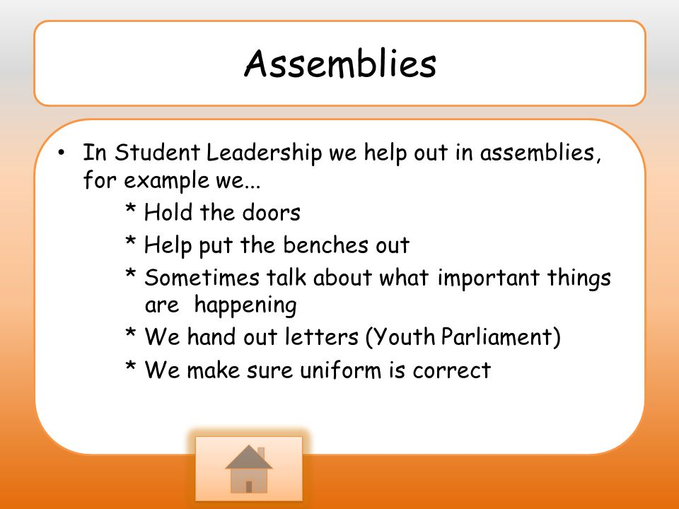 Assemblies In Student Leadership we help out in assemblies, for example we... * Hold the doors. * Help put the benches out.