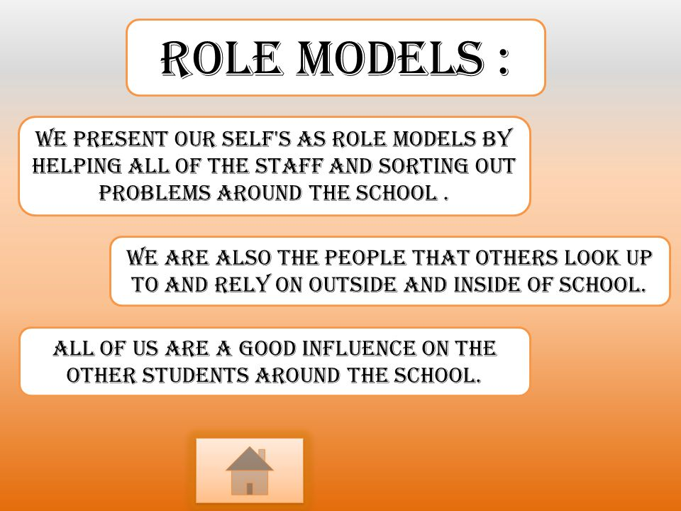 Role models : We present our self s as role models by helping all of the staff and sorting out problems around the school .