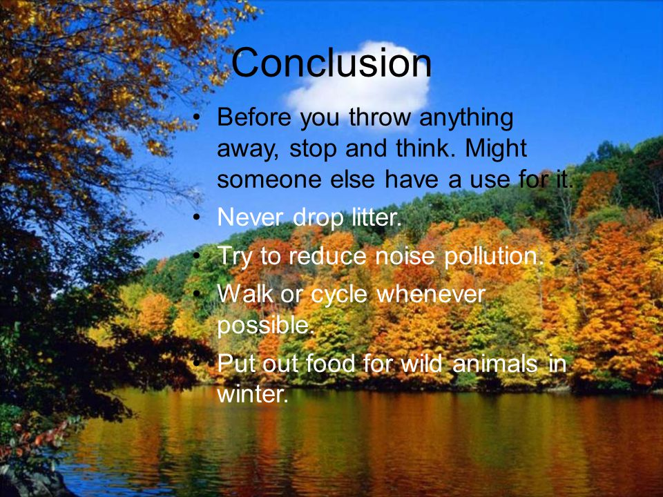 Conclusion Before you throw anything away, stop and think. Might someone else have a use for it. Never drop litter.