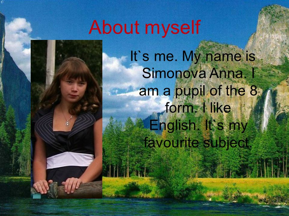 About myself It`s me. My name is Simonova Anna. I am a pupil of the 8 form.