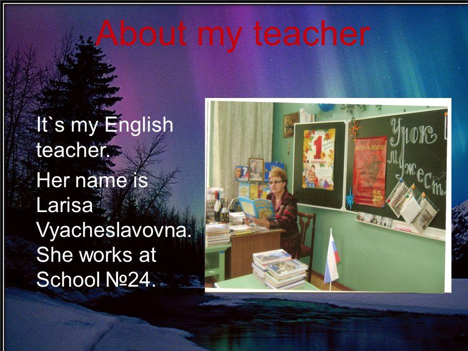 About my teacher It`s my English teacher.