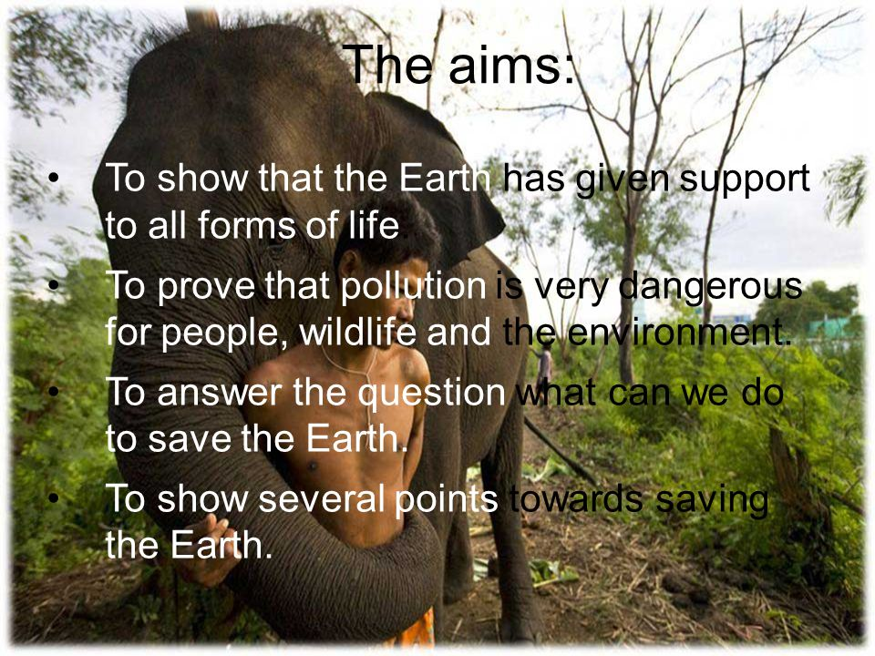 The aims: To show that the Earth has given support to all forms of life.