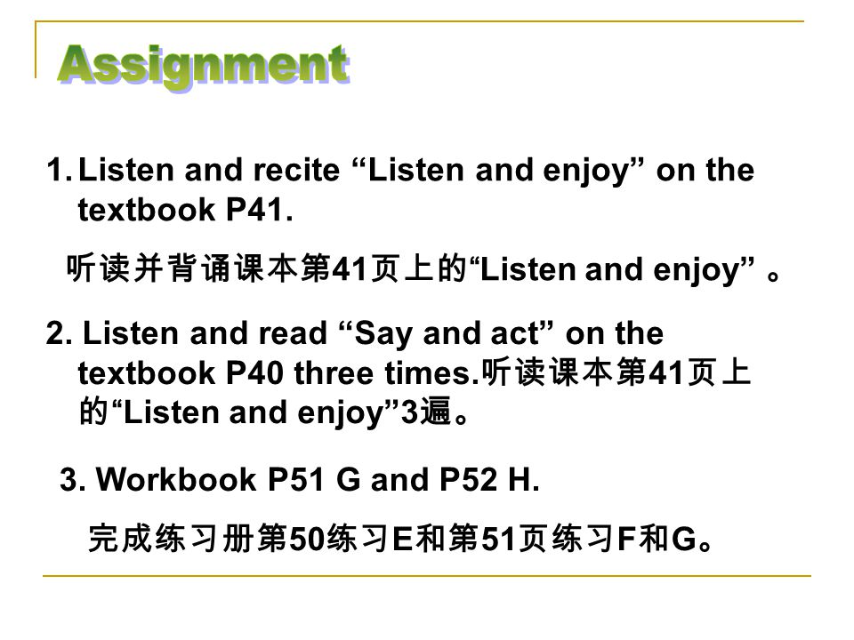 Assignment Listen and recite Listen and enjoy on the textbook P41.