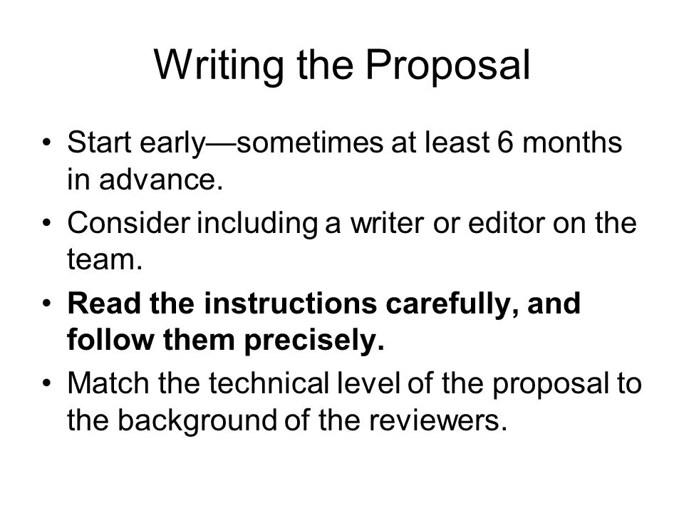 Writing the Proposal Start early—sometimes at least 6 months in advance. Consider including a writer or editor on the team.