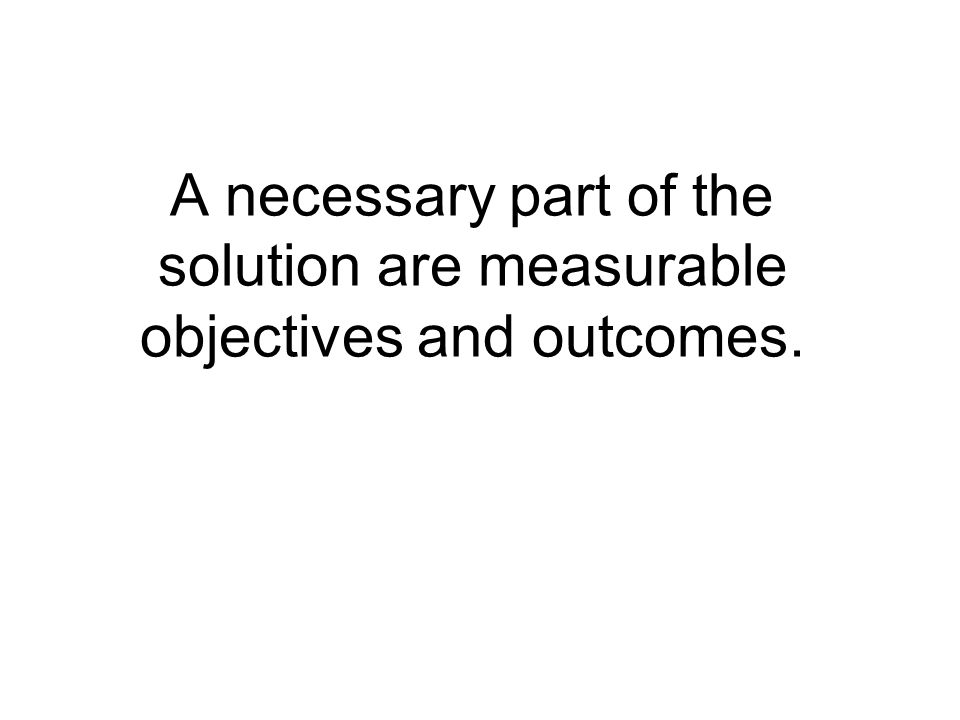 A necessary part of the solution are measurable objectives and outcomes.