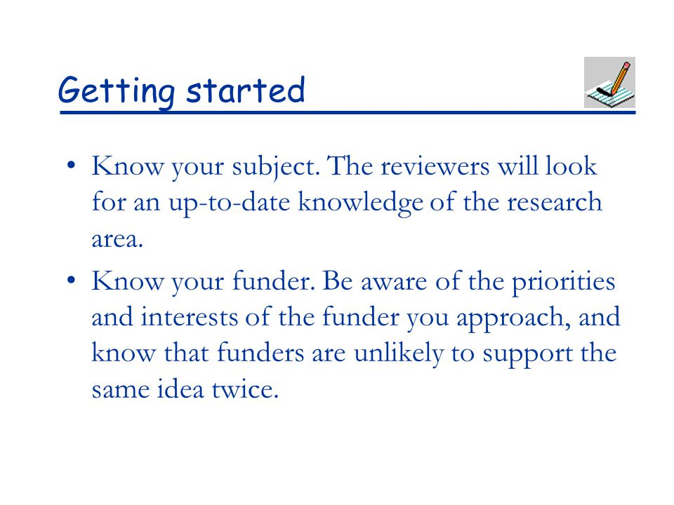 Getting started Know your subject. The reviewers will look for an up-to-date knowledge of the research area.