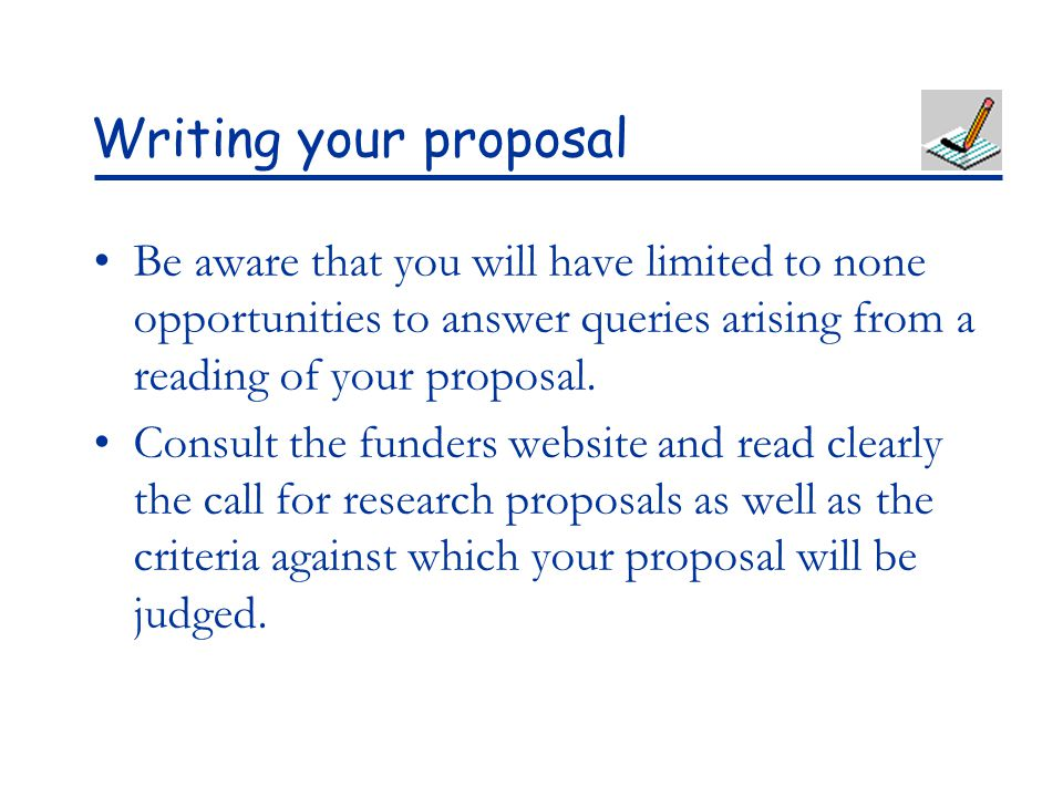 Writing your proposal Be aware that you will have limited to none opportunities to answer queries arising from a reading of your proposal.
