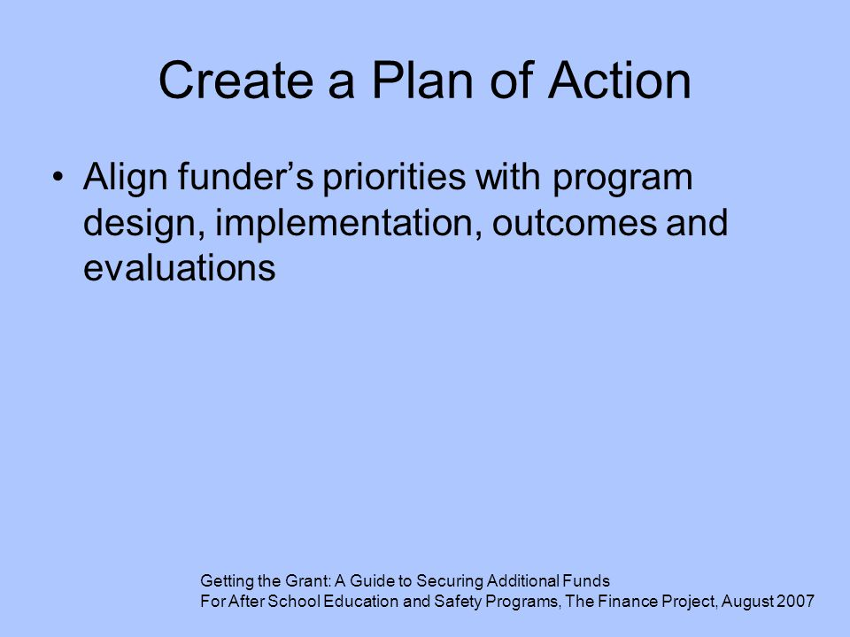 Create a Plan of Action Align funder's priorities with program design, implementation, outcomes and evaluations.