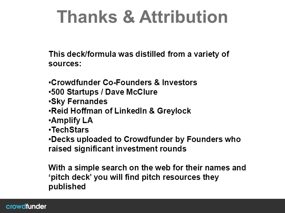 Thanks & Attribution This deck/formula was distilled from a variety of sources: Crowdfunder Co-Founders & Investors.