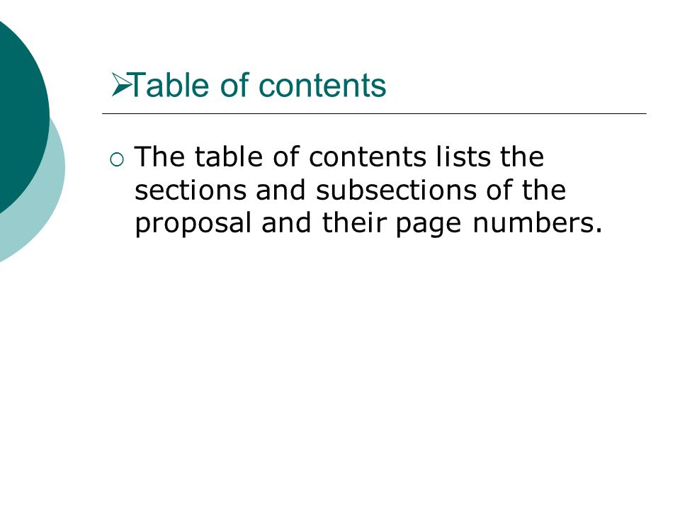 Table of contents The table of contents lists the sections and subsections of the proposal and their page numbers.