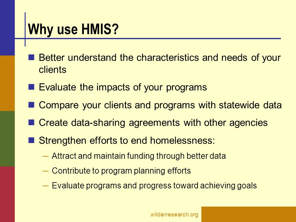 Why use HMIS Better understand the characteristics and needs of your clients. Evaluate the impacts of your programs.