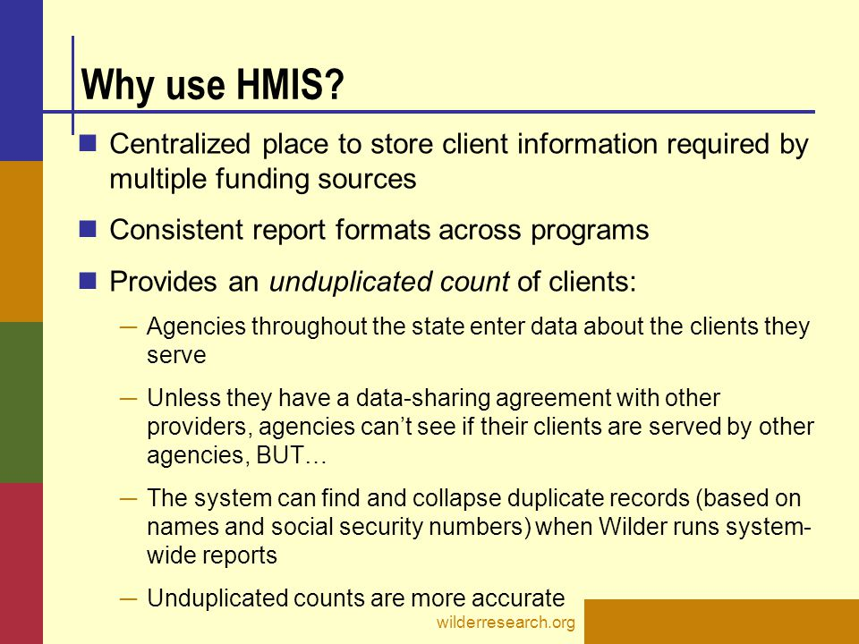 Why use HMIS Centralized place to store client information required by multiple funding sources. Consistent report formats across programs.