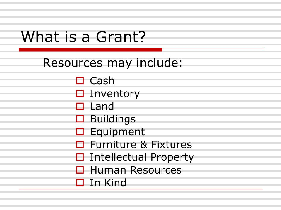 What is a Grant Resources may include: Cash Inventory Land Buildings
