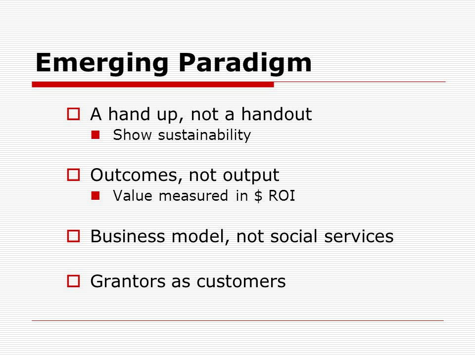 Emerging Paradigm A hand up, not a handout Outcomes, not output
