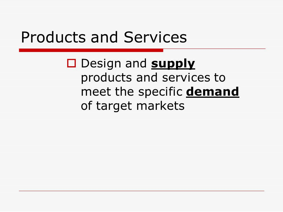 Products and Services Design and supply products and services to meet the specific demand of target markets.