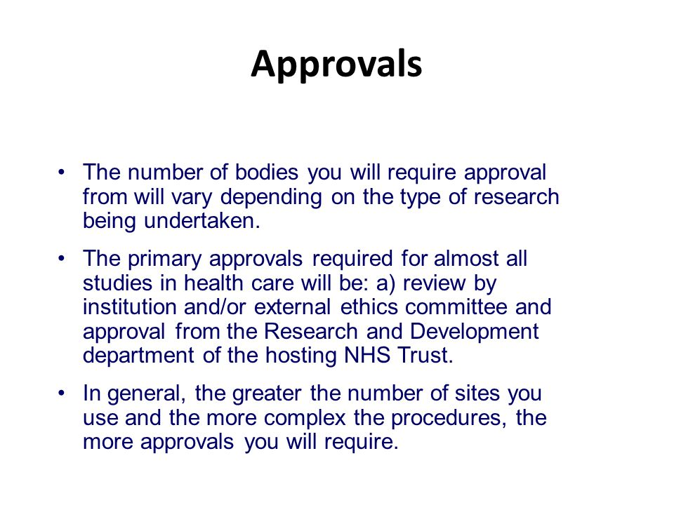 Approvals The number of bodies you will require approval from will vary depending on the type of research being undertaken.
