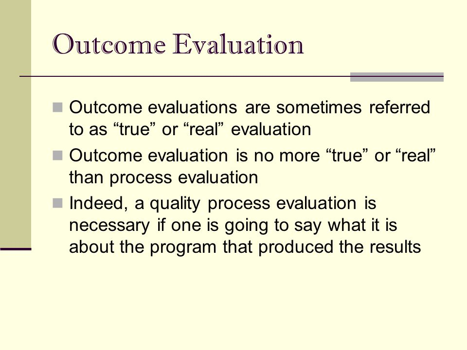 Outcome Evaluation Outcome evaluations are sometimes referred to as true or real evaluation.