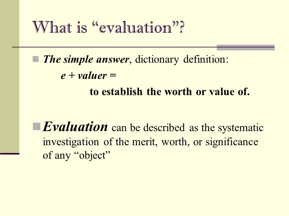 What is evaluation The simple answer, dictionary definition: e + valuer = to establish the worth or value of.