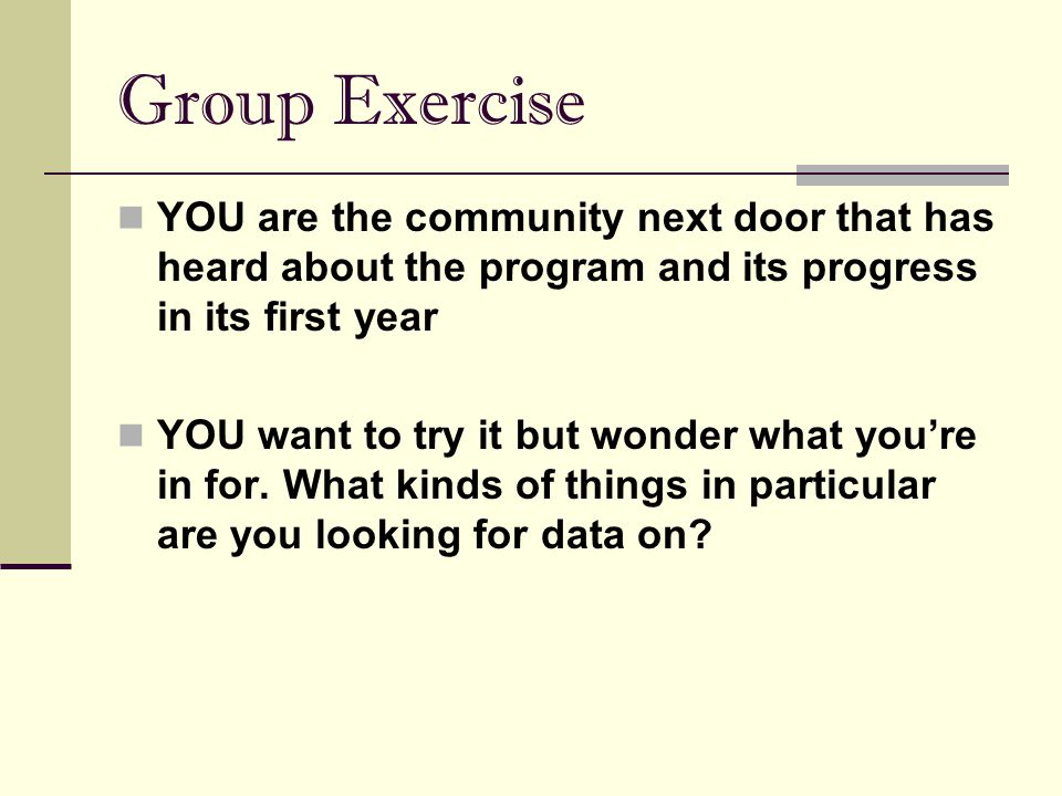 Group Exercise YOU are the community next door that has heard about the program and its progress in its first year.