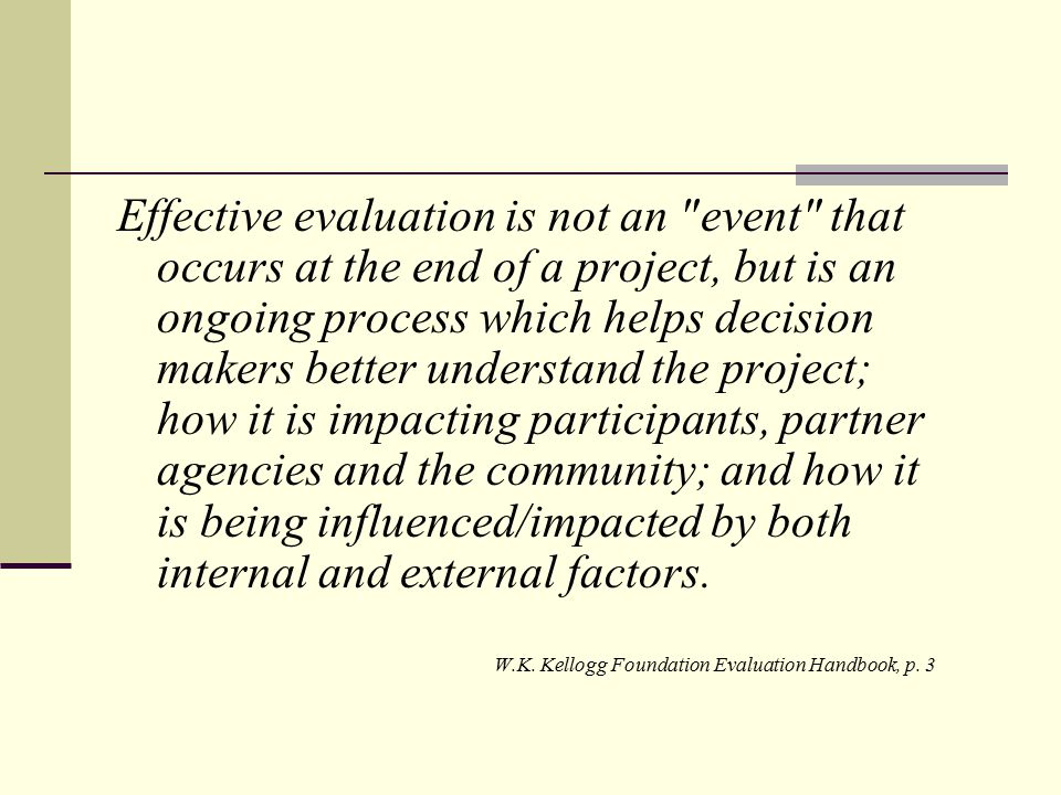 Effective evaluation is not an event that occurs at the end of a project, but is an ongoing process which helps decision makers better understand the project; how it is impacting participants, partner agencies and the community; and how it is being influenced/impacted by both internal and external factors.