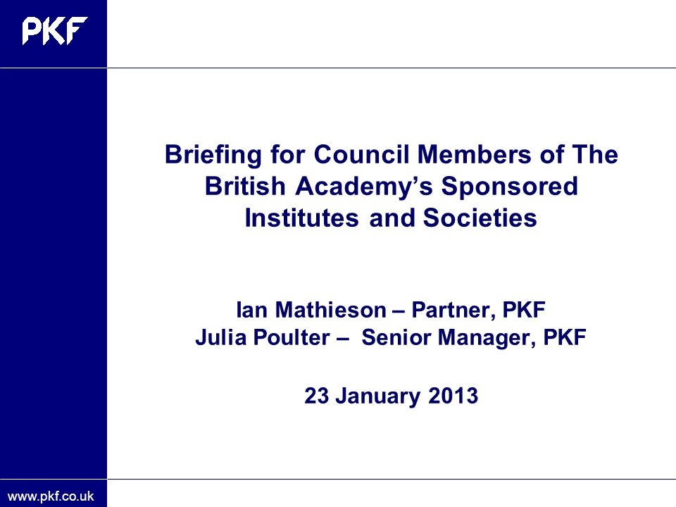 Briefing for Council Members of The British Academy's Sponsored Institutes and Societies Ian Mathieson – Partner, PKF Julia Poulter – Senior Manager, PKF 23 January 2013