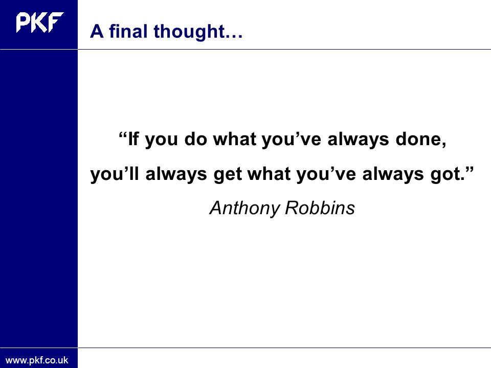 A final thought… If you do what you've always done, you'll always get what you've always got. Anthony Robbins