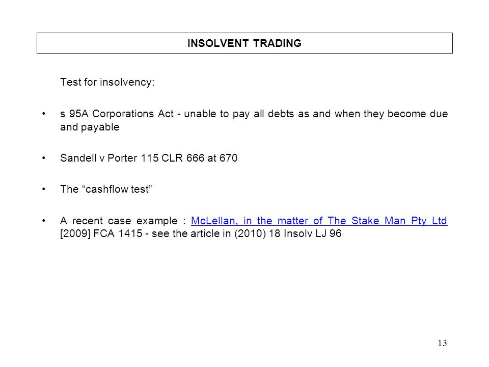 INSOLVENT TRADING Test for insolvency: s 95A Corporations Act - unable to pay all debts as and when they become due and payable.