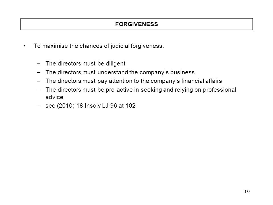 FORGIVENESS To maximise the chances of judicial forgiveness: The directors must be diligent. The directors must understand the company's business.