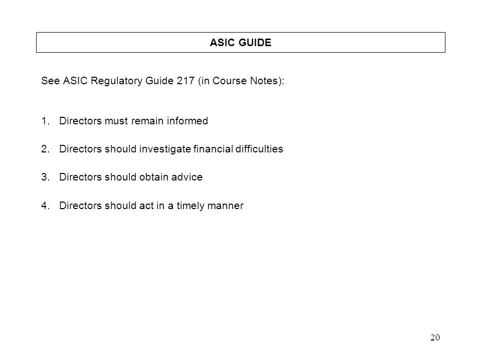 ASIC GUIDE See ASIC Regulatory Guide 217 (in Course Notes): Directors must remain informed. Directors should investigate financial difficulties.