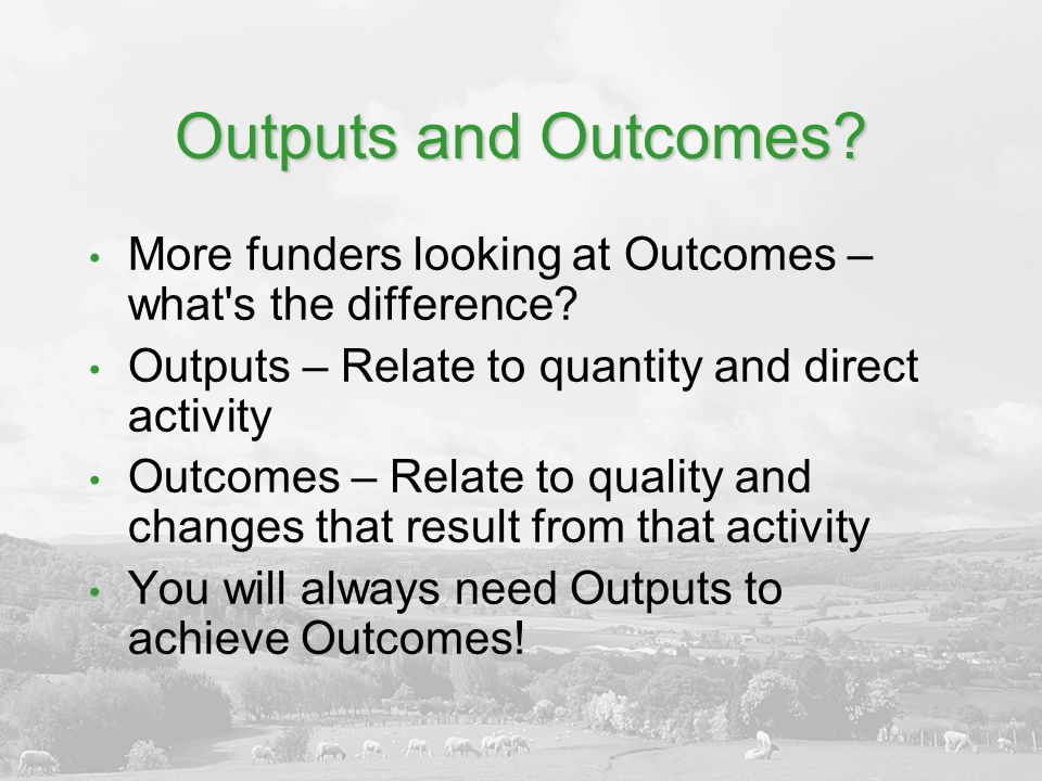 Outputs and Outcomes More funders looking at Outcomes – what s the difference Outputs – Relate to quantity and direct activity.