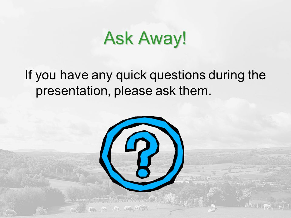 Ask Away! If you have any quick questions during the presentation, please ask them.