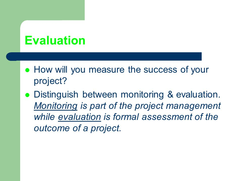 Evaluation How will you measure the success of your project
