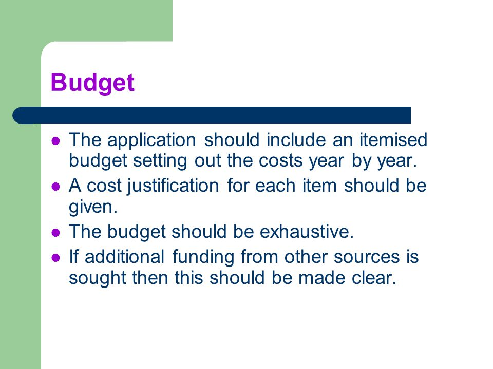 Budget The application should include an itemised budget setting out the costs year by year. A cost justification for each item should be given.