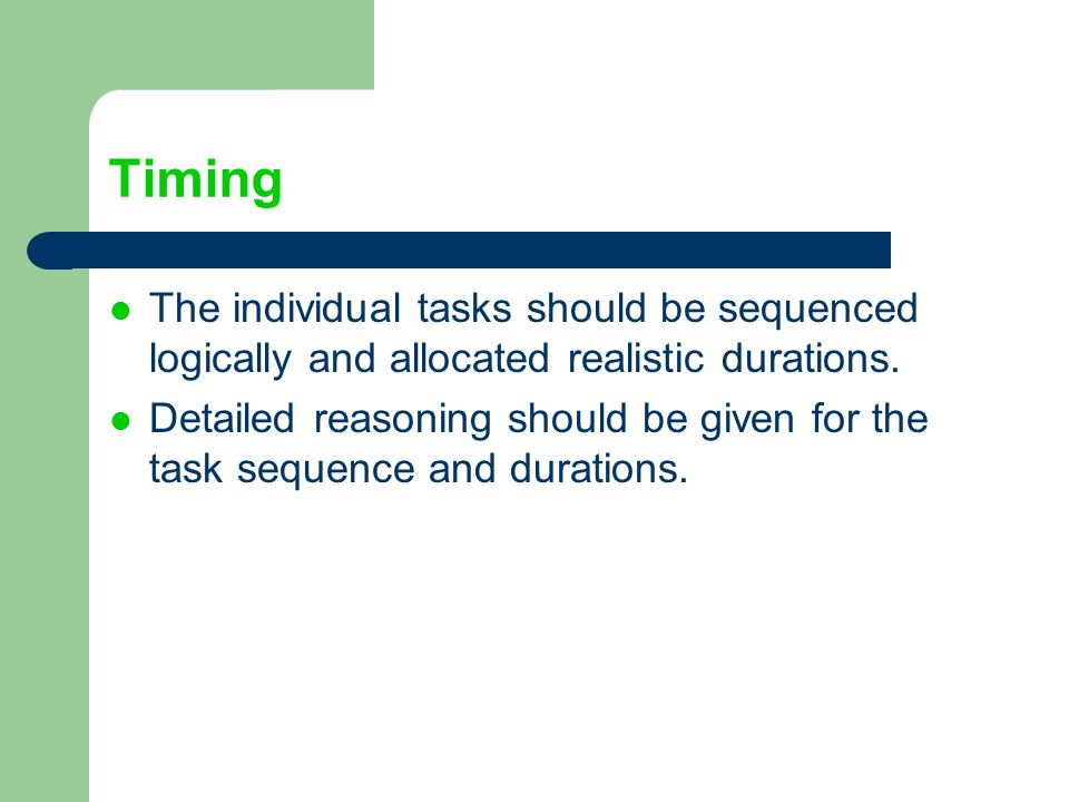 Timing The individual tasks should be sequenced logically and allocated realistic durations.