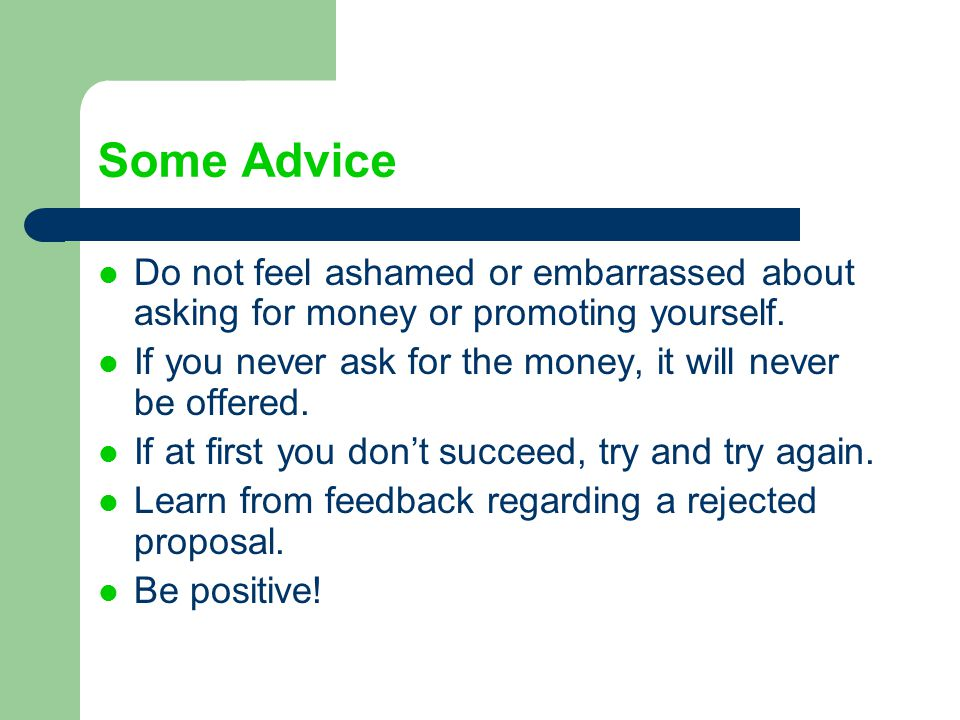 Some Advice Do not feel ashamed or embarrassed about asking for money or promoting yourself.