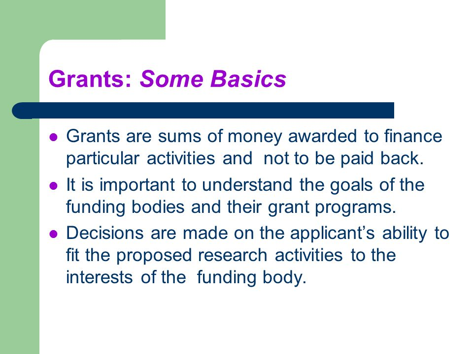Grants: Some Basics Grants are sums of money awarded to finance particular activities and not to be paid back.