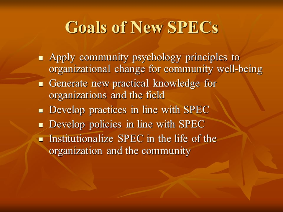 Goals of New SPECs Apply community psychology principles to organizational change for community well-being.